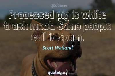 Photo Quote of Processed pig is white trash meat. Some people call it Spam.