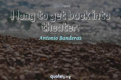 Photo Quote of I long to get back into theater.
