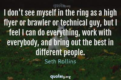 Photo Quote of I don't see myself in the ring as a high flyer or brawler or technical guy, but I feel I can do everything, work with everybody, and bring out the best in different people.