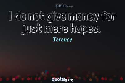 Photo Quote of I do not give money for just mere hopes.