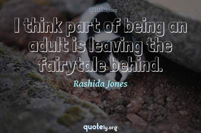 Photo Quote of I think part of being an adult is leaving the fairytale behind.