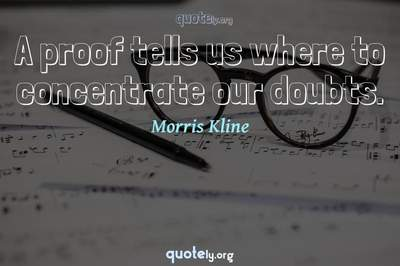 Photo Quote of A proof tells us where to concentrate our doubts.