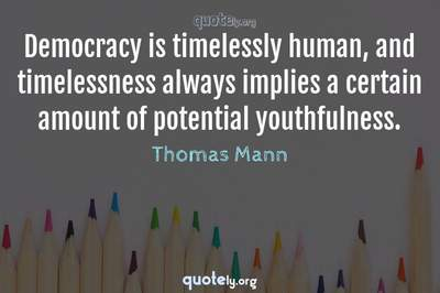 Photo Quote of Democracy is timelessly human, and timelessness always implies a certain amount of potential youthfulness.
