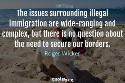 Photo Quote of The issues surrounding illegal immigration are wide-ranging and complex, but there is no question about the need to secure our borders.
