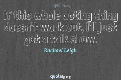 Photo Quote of If this whole acting thing doesn't work out, I'll just get a talk show.