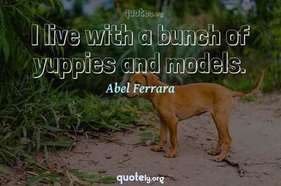 Photo Quote of I live with a bunch of yuppies and models.