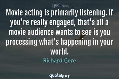 Photo Quote of Movie acting is primarily listening. If you're really engaged, that's all a movie audience wants to see is you processing what's happening in your world.