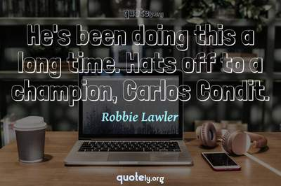 Photo Quote of He's been doing this a long time. Hats off to a champion, Carlos Condit.