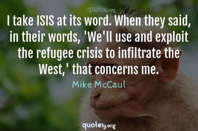 Photo Quote of I take ISIS at its word. When they said, in their words, 'We'll use and exploit the refugee crisis to infiltrate the West,' that concerns me.
