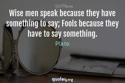 Photo Quote of Wise men speak because they have something to say; Fools because they have to say something.