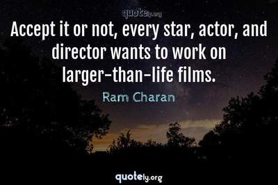 Photo Quote of Accept it or not, every star, actor, and director wants to work on larger-than-life films.