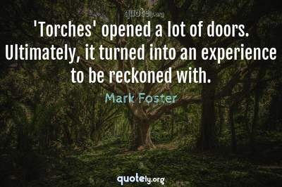 Photo Quote of 'Torches' opened a lot of doors. Ultimately, it turned into an experience to be reckoned with.