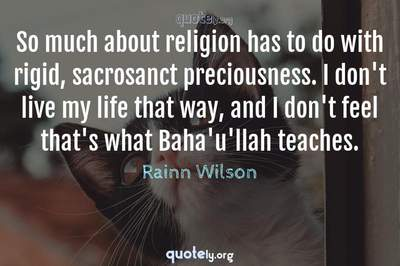 Photo Quote of So much about religion has to do with rigid, sacrosanct preciousness. I don't live my life that way, and I don't feel that's what Baha'u'llah teaches.