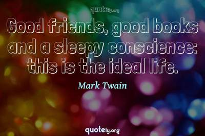 Photo Quote of Good friends, good books and a sleepy conscience: this is the ideal life.