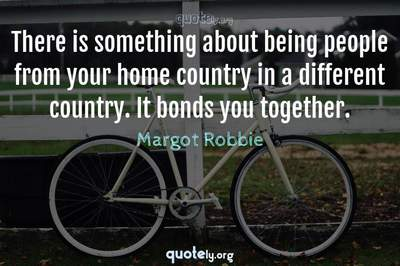 Photo Quote of There is something about being people from your home country in a different country. It bonds you together.