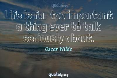 Photo Quote of Life is far too important a thing ever to talk seriously about.