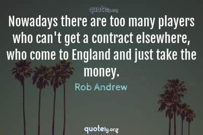 Photo Quote of Nowadays there are too many players who can't get a contract elsewhere, who come to England and just take the money.