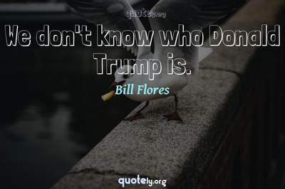 Photo Quote of We don't know who Donald Trump is.
