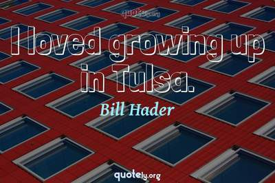 Photo Quote of I loved growing up in Tulsa.
