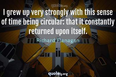 Photo Quote of I grew up very strongly with this sense of time being circular: that it constantly returned upon itself.