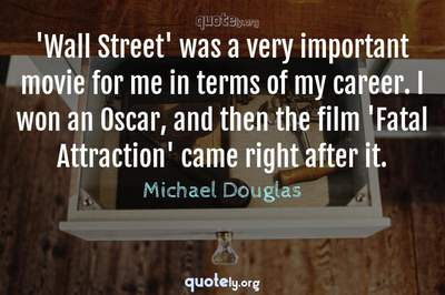 Photo Quote of 'Wall Street' was a very important movie for me in terms of my career. I won an Oscar, and then the film 'Fatal Attraction' came right after it.