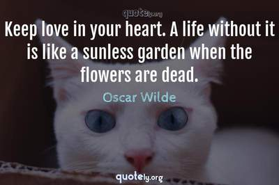 Photo Quote of Keep love in your heart. A life without it is like a sunless garden when the flowers are dead.