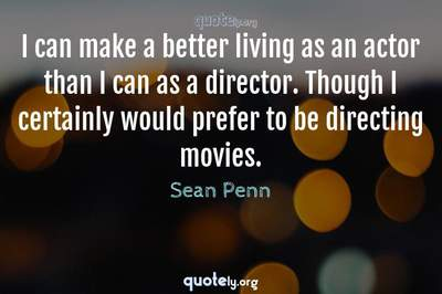 Photo Quote of I can make a better living as an actor than I can as a director. Though I certainly would prefer to be directing movies.
