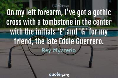 Photo Quote of On my left forearm, I've got a gothic cross with a tombstone in the center with the initials 'E' and 'G' for my friend, the late Eddie Guerrero.