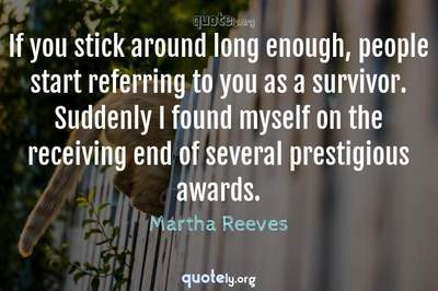 Photo Quote of If you stick around long enough, people start referring to you as a survivor. Suddenly I found myself on the receiving end of several prestigious awards.