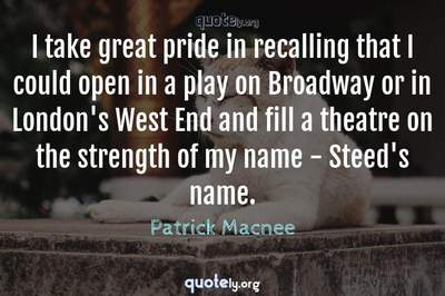 Photo Quote of I take great pride in recalling that I could open in a play on Broadway or in London's West End and fill a theatre on the strength of my name - Steed's name.