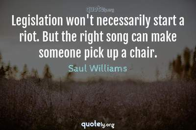 Photo Quote of Legislation won't necessarily start a riot. But the right song can make someone pick up a chair.