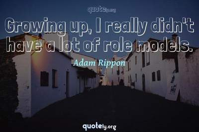 Photo Quote of Growing up, I really didn't have a lot of role models.