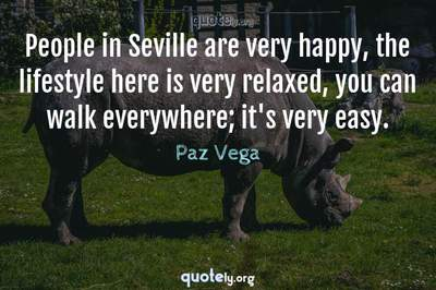 Photo Quote of People in Seville are very happy, the lifestyle here is very relaxed, you can walk everywhere; it's very easy.