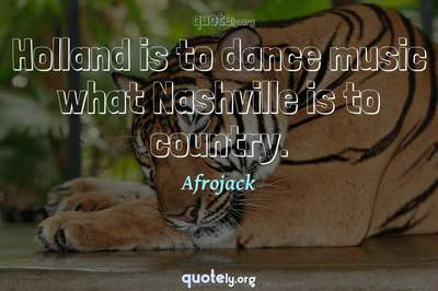 Photo Quote of Holland is to dance music what Nashville is to country.