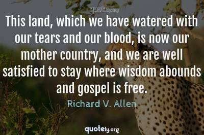 Photo Quote of This land, which we have watered with our tears and our blood, is now our mother country, and we are well satisfied to stay where wisdom abounds and gospel is free.
