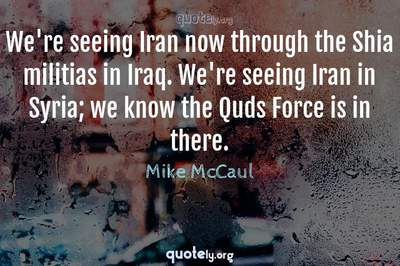 Photo Quote of We're seeing Iran now through the Shia militias in Iraq. We're seeing Iran in Syria; we know the Quds Force is in there.