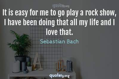 Photo Quote of It is easy for me to go play a rock show, I have been doing that all my life and I love that.