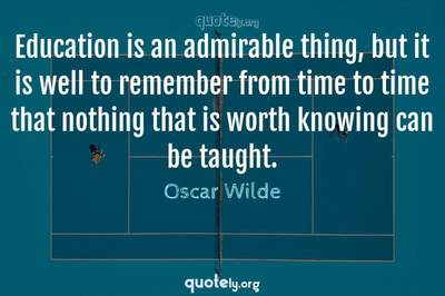 Photo Quote of Education is an admirable thing, but it is well to remember from time to time that nothing that is worth knowing can be taught.