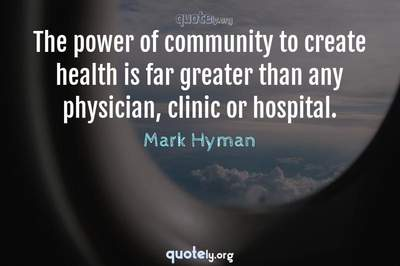 Photo Quote of The power of community to create health is far greater than any physician, clinic or hospital.
