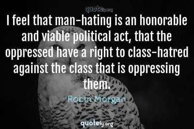 Photo Quote of I feel that man-hating is an honorable and viable political act, that the oppressed have a right to class-hatred against the class that is oppressing them.