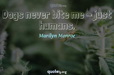 Photo Quote of Dogs never bite me - just humans.