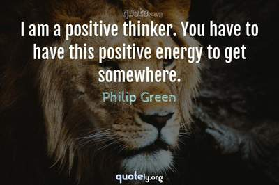 Photo Quote of I am a positive thinker. You have to have this positive energy to get somewhere.