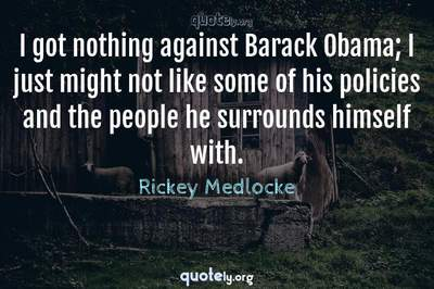 Photo Quote of I got nothing against Barack Obama; I just might not like some of his policies and the people he surrounds himself with.