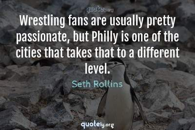 Photo Quote of Wrestling fans are usually pretty passionate, but Philly is one of the cities that takes that to a different level.