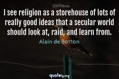 Photo Quote of I see religion as a storehouse of lots of really good ideas that a secular world should look at, raid, and learn from.