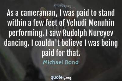 Photo Quote of As a cameraman, I was paid to stand within a few feet of Yehudi Menuhin performing. I saw Rudolph Nureyev dancing. I couldn't believe I was being paid for that.