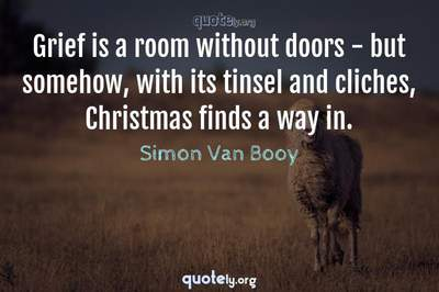 Photo Quote of Grief is a room without doors - but somehow, with its tinsel and cliches, Christmas finds a way in.