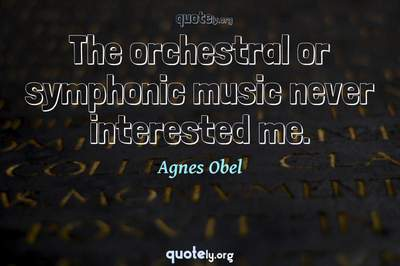 Photo Quote of The orchestral or symphonic music never interested me.