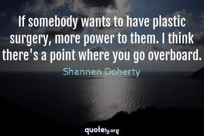 Photo Quote of If somebody wants to have plastic surgery, more power to them. I think there's a point where you go overboard.
