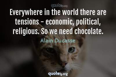 Photo Quote of Everywhere in the world there are tensions - economic, political, religious. So we need chocolate.